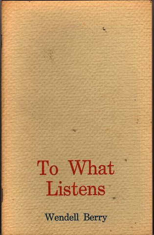 BERRY, WENDELL - To What Listens: Poems