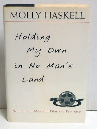 HASKELL, MOLLY - Holding My Own in No Man's Land: Women and Men and Film and Feminists
