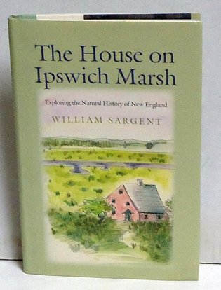 SARGENT, WILLIAM - The House on Ipswich Marsh: Exploring the Natural History of New England