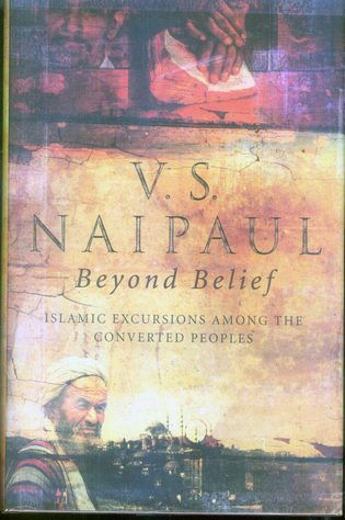 Beyond Belief: Islamic Excursions Among the Converted Peoples, naipaul, v