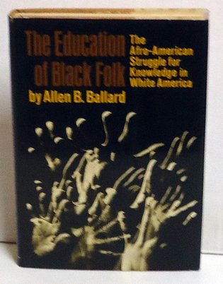 BALLARD, ALLEN B. - The Education Of Black Folk: The Afro-american Struggle For Knowledge In White America